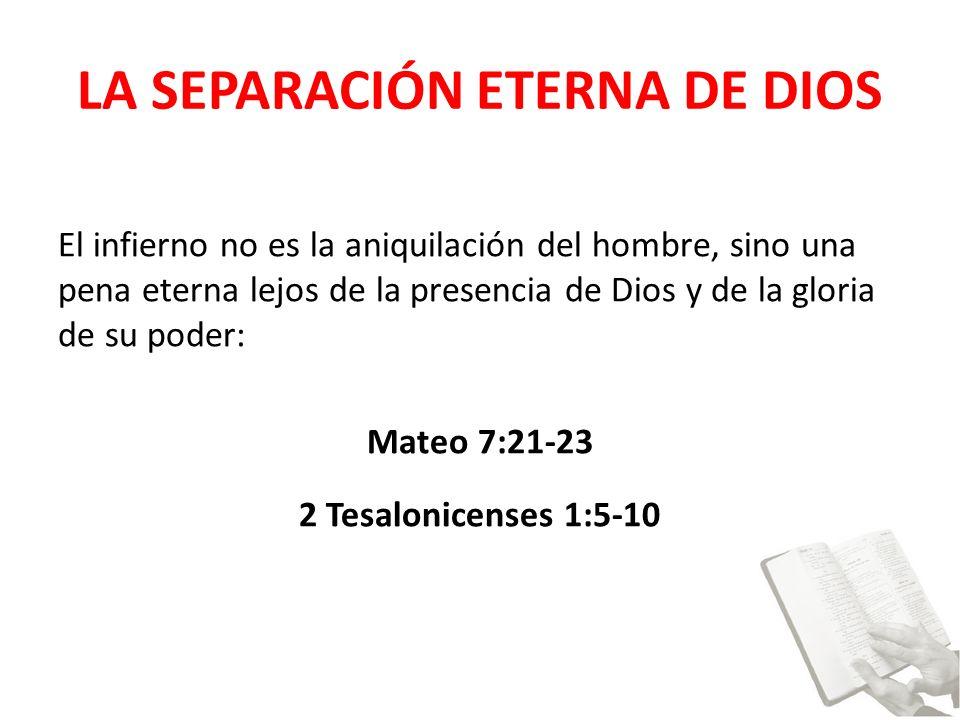 LA SEPARACIÓN ETERNA DE DIOS El infierno no es la aniquilación del hombre, sino una pena eterna lejos de la presencia de Dios y de la gloria de su poder: Mateo 7:21-23 2 Tesalonicenses 1:5-10