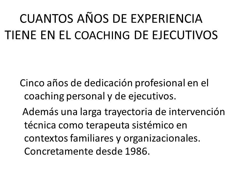 CUANTOS AÑOS DE EXPERIENCIA TIENE EN EL COACHING DE EJECUTIVOS Cinco años de dedicación profesional en el coaching personal y de ejecutivos. Además un