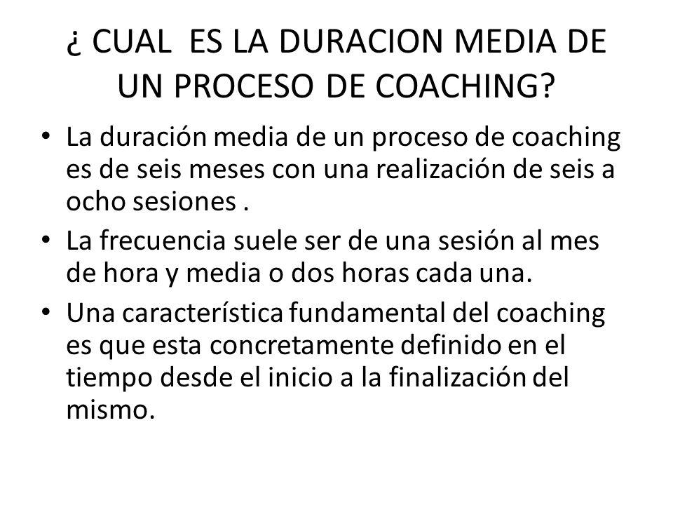 ¿ CUAL ES LA DURACION MEDIA DE UN PROCESO DE COACHING? La duración media de un proceso de coaching es de seis meses con una realización de seis a ocho