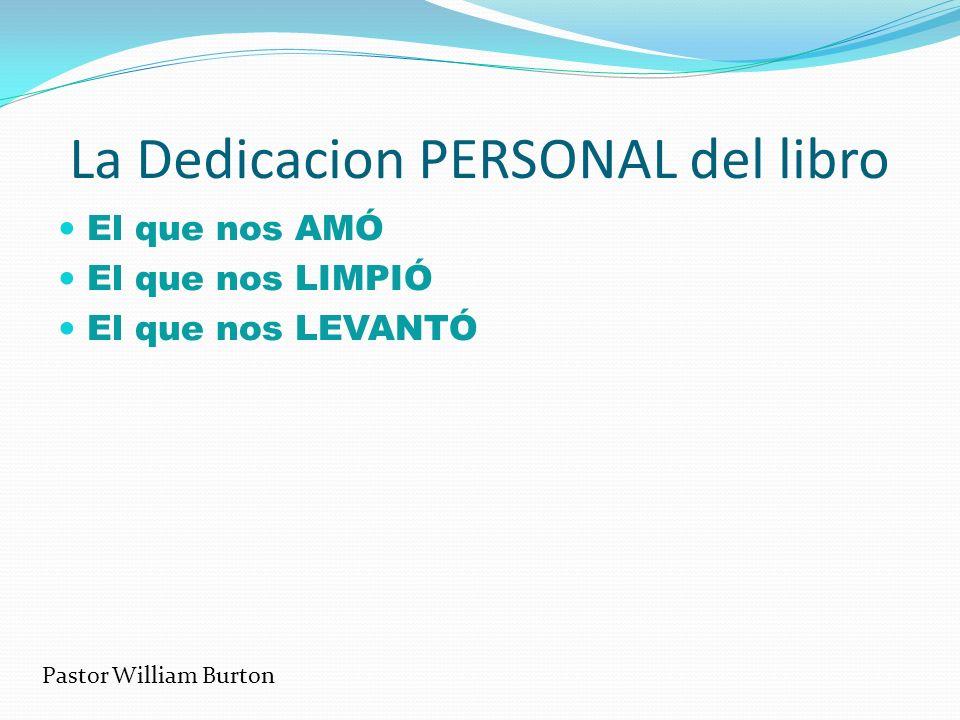 La Dedicacion PERSONAL del libro El que nos AMÓ El que nos LIMPIÓ El que nos LEVANTÓ Pastor William Burton