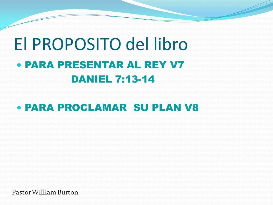 El PROPOSITO del libro PARA PRESENTAR AL REY V7 DANIEL 7:13-14 PARA PROCLAMAR SU PLAN V8 Pastor William Burton