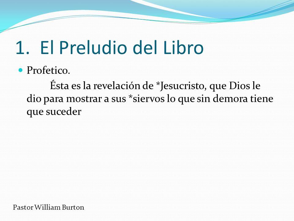 1. El Preludio del Libro Profetico. Ésta es la revelación de *Jesucristo, que Dios le dio para mostrar a sus *siervos lo que sin demora tiene que suce