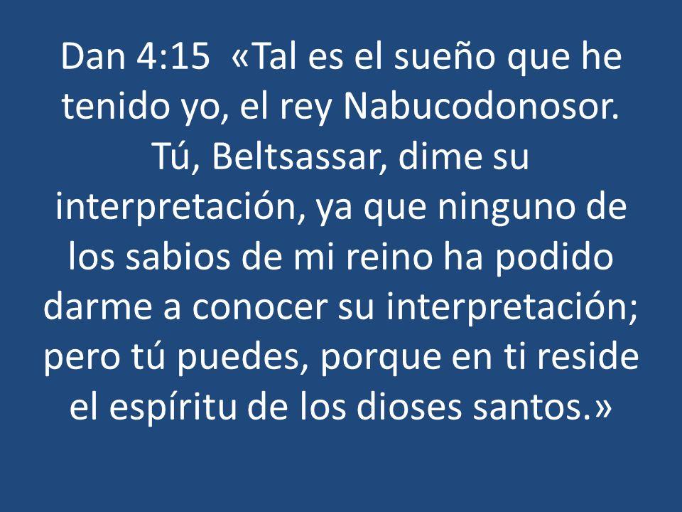 Dan 4:15 «Tal es el sueño que he tenido yo, el rey Nabucodonosor. Tú, Beltsassar, dime su interpretación, ya que ninguno de los sabios de mi reino ha
