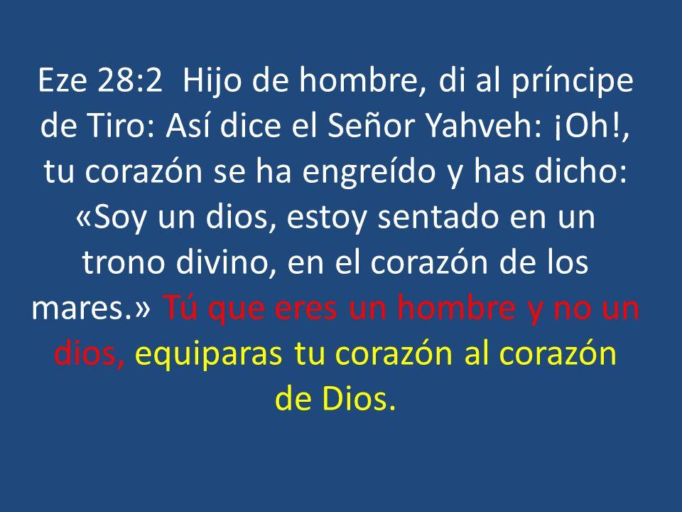 Eze 28:2 Hijo de hombre, di al príncipe de Tiro: Así dice el Señor Yahveh: ¡Oh!, tu corazón se ha engreído y has dicho: «Soy un dios, estoy sentado en