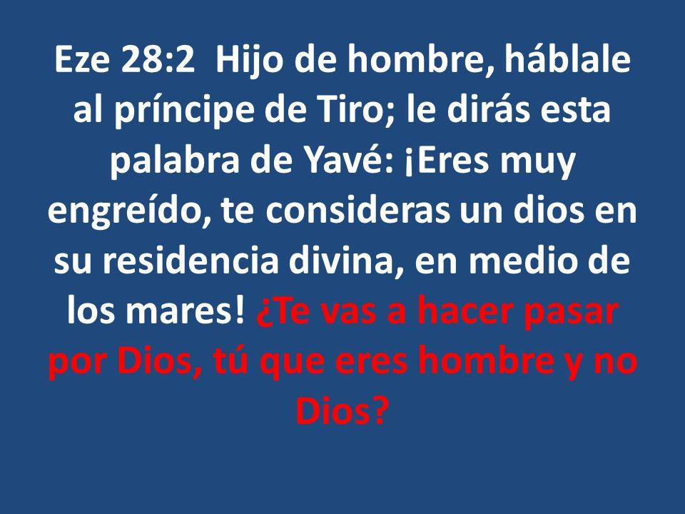 Eze 28:2 Hijo de hombre, háblale al príncipe de Tiro; le dirás esta palabra de Yavé: ¡Eres muy engreído, te consideras un dios en su residencia divina