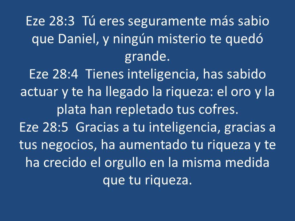 Eze 28:3 Tú eres seguramente más sabio que Daniel, y ningún misterio te quedó grande. Eze 28:4 Tienes inteligencia, has sabido actuar y te ha llegado