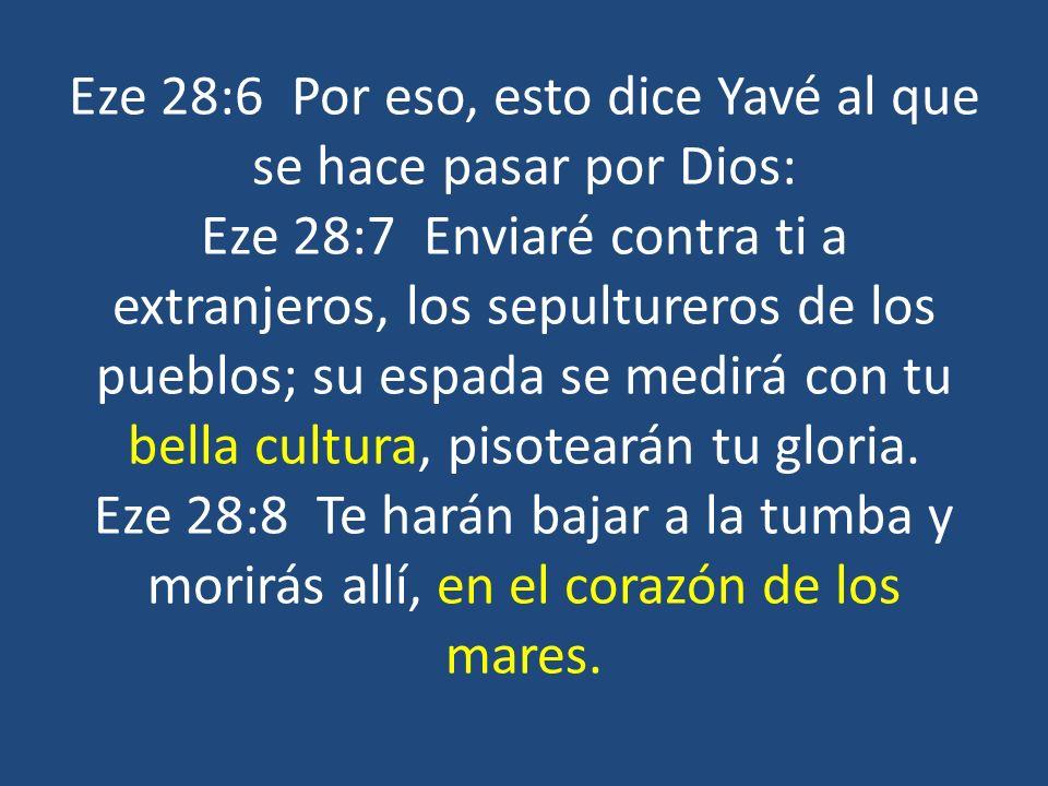 Eze 28:6 Por eso, esto dice Yavé al que se hace pasar por Dios: Eze 28:7 Enviaré contra ti a extranjeros, los sepultureros de los pueblos; su espada s