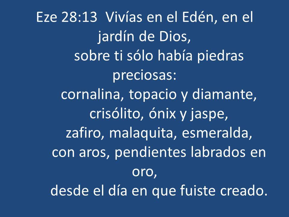Eze 28:13 Vivías en el Edén, en el jardín de Dios, sobre ti sólo había piedras preciosas: cornalina, topacio y diamante, crisólito, ónix y jaspe, zafi