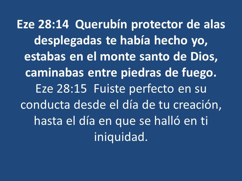 Eze 28:14 Querubín protector de alas desplegadas te había hecho yo, estabas en el monte santo de Dios, caminabas entre piedras de fuego. Eze 28:15 Fui