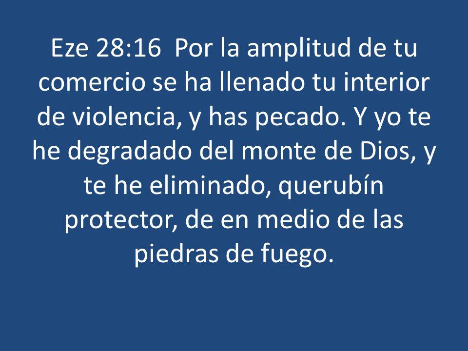 Eze 28:16 Por la amplitud de tu comercio se ha llenado tu interior de violencia, y has pecado. Y yo te he degradado del monte de Dios, y te he elimina