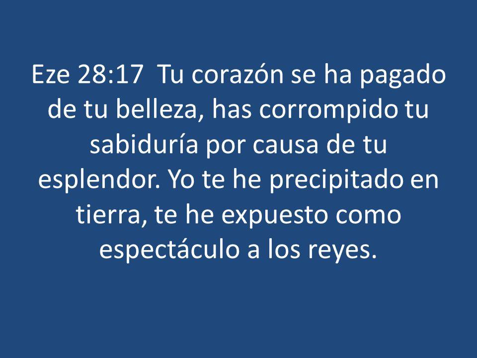 Eze 28:17 Tu corazón se ha pagado de tu belleza, has corrompido tu sabiduría por causa de tu esplendor. Yo te he precipitado en tierra, te he expuesto