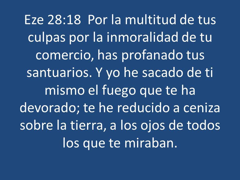 Eze 28:18 Por la multitud de tus culpas por la inmoralidad de tu comercio, has profanado tus santuarios. Y yo he sacado de ti mismo el fuego que te ha