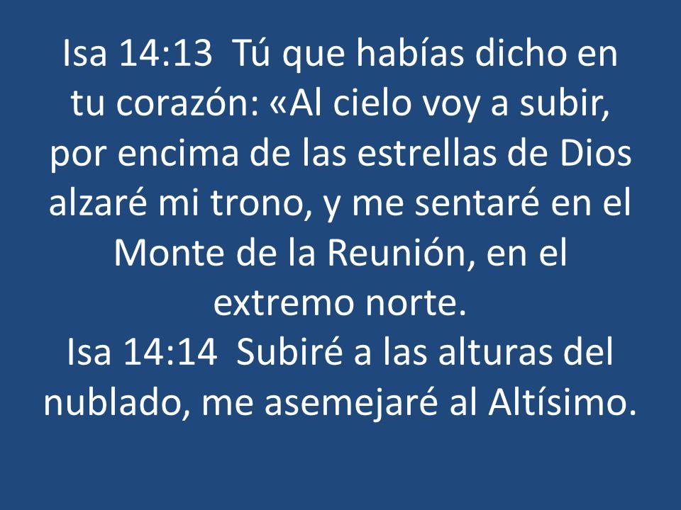 Isa 14:13 Tú que habías dicho en tu corazón: «Al cielo voy a subir, por encima de las estrellas de Dios alzaré mi trono, y me sentaré en el Monte de l