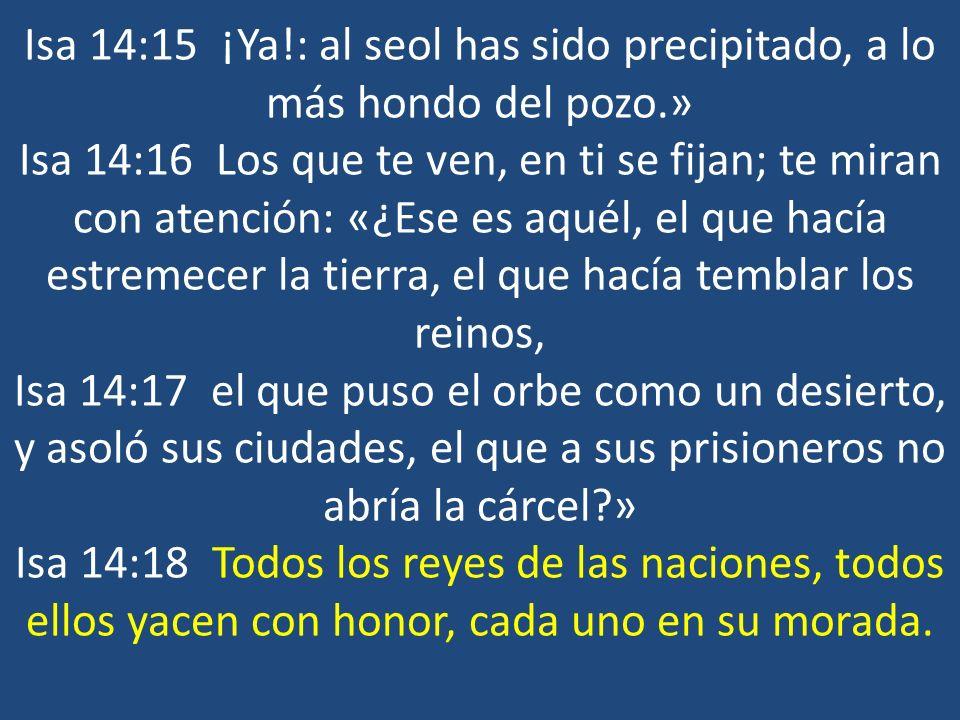 Isa 14:15 ¡Ya!: al seol has sido precipitado, a lo más hondo del pozo.» Isa 14:16 Los que te ven, en ti se fijan; te miran con atención: «¿Ese es aqué