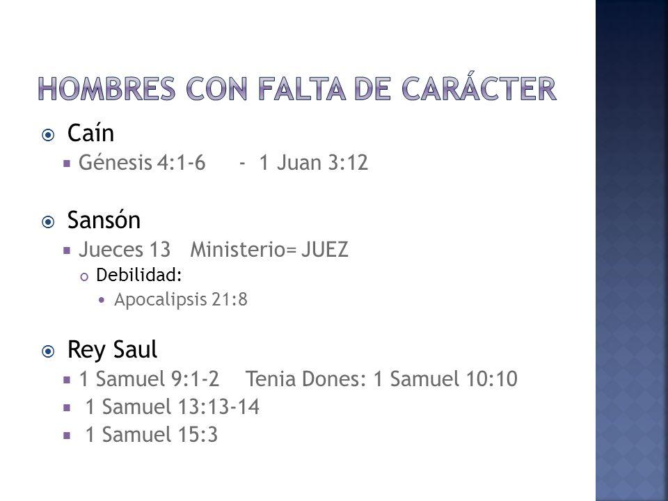 Caín Génesis 4:1-6 - 1 Juan 3:12 Sansón Jueces 13 Ministerio= JUEZ Debilidad: Apocalipsis 21:8 Rey Saul 1 Samuel 9:1-2 Tenia Dones: 1 Samuel 10:10 1 Samuel 13:13-14 1 Samuel 15:3