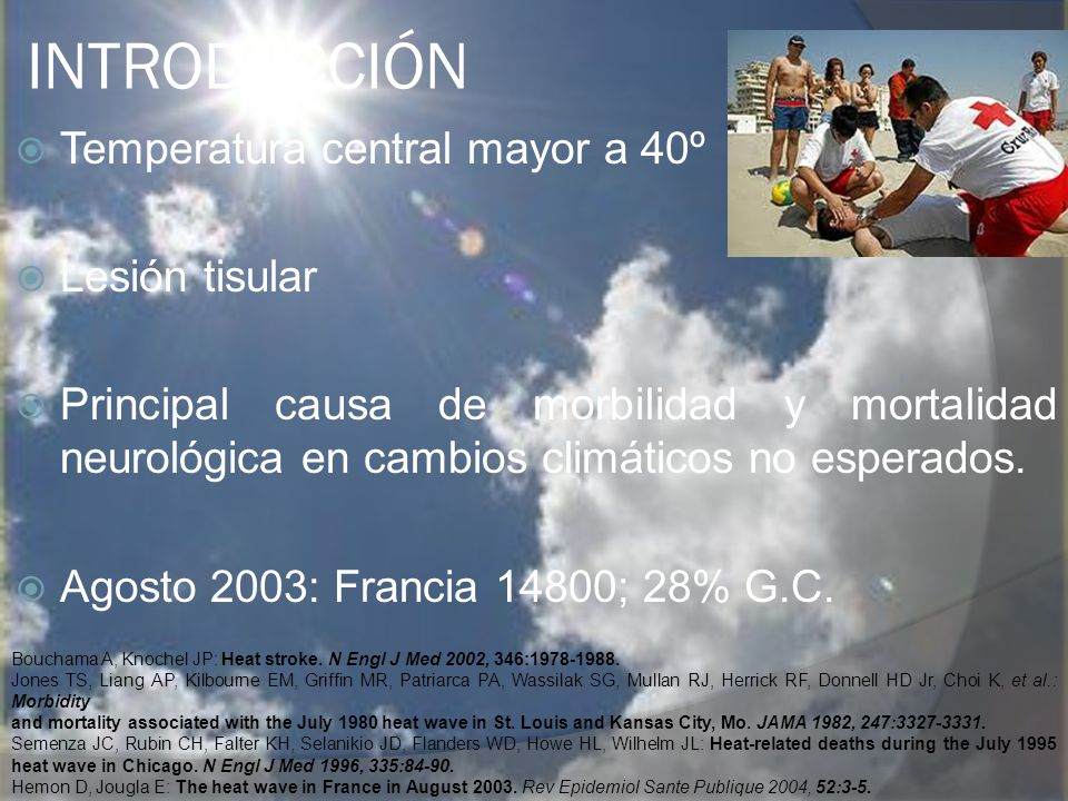 INTRODUCCIÓN Temperatura central mayor a 40º Lesión tisular Principal causa de morbilidad y mortalidad neurológica en cambios climáticos no esperados.