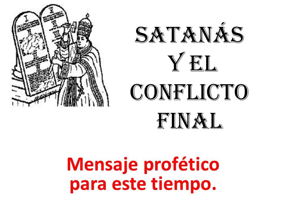 SATANÁS Y EL CONFLICTO FINAL Mensaje profético para este tiempo.
