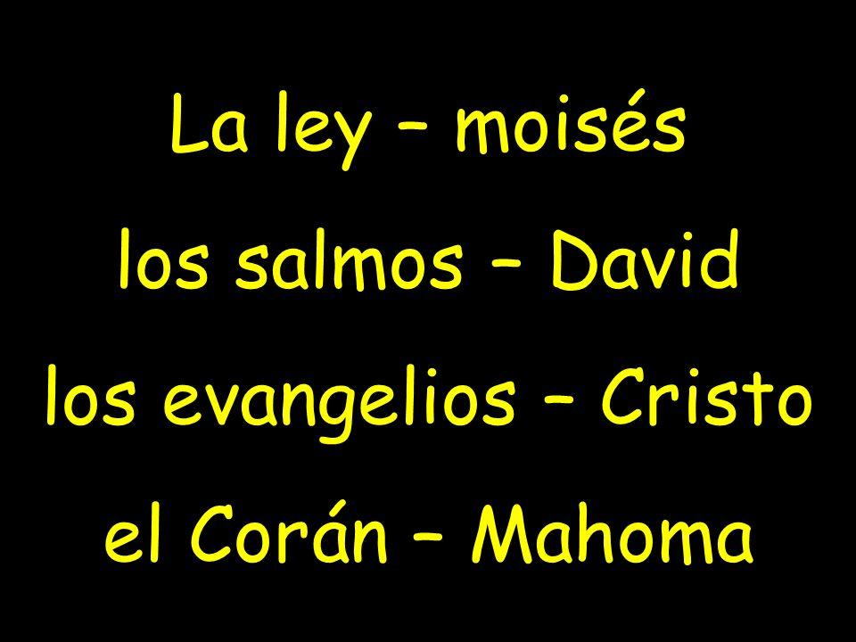 La ley – moisés los salmos – David los evangelios – Cristo el Corán – Mahoma