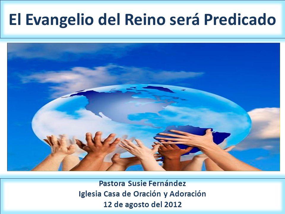 El Evangelio del Reino será Predicado Pastora Susie Fernández Iglesia Casa de Oración y Adoración 12 de agosto del 2012