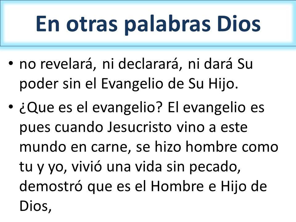 En otras palabras Dios no revelará, ni declarará, ni dará Su poder sin el Evangelio de Su Hijo. ¿Que es el evangelio? El evangelio es pues cuando Jesu