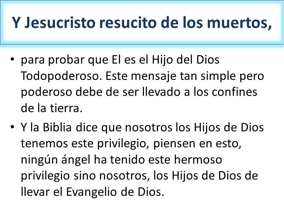Y Jesucristo resucito de los muertos, para probar que El es el Hijo del Dios Todopoderoso. Este mensaje tan simple pero poderoso debe de ser llevado a