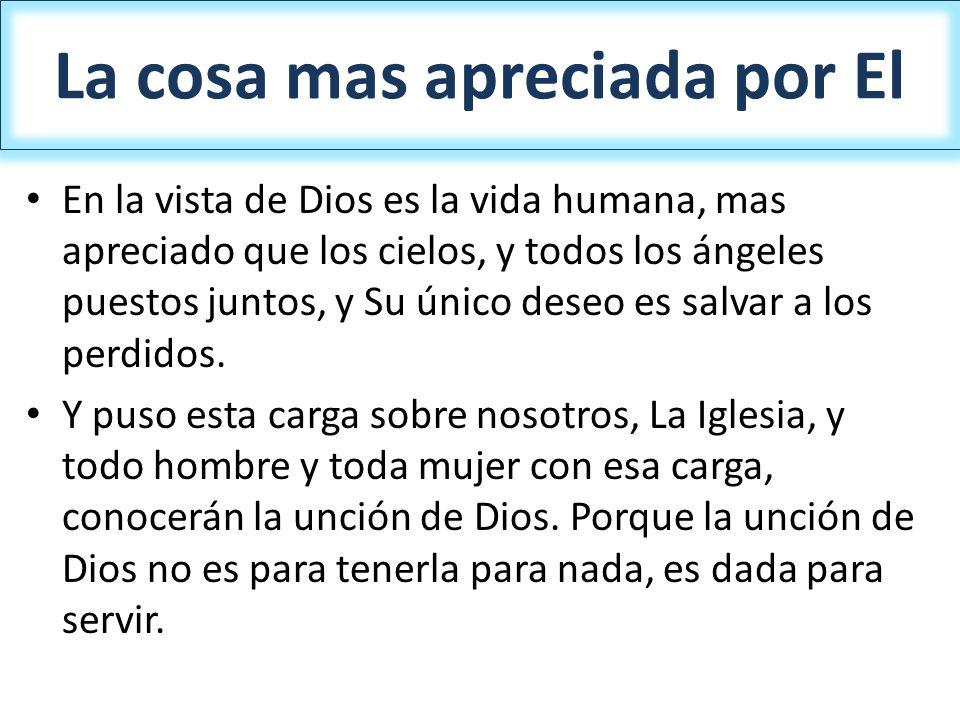 La cosa mas apreciada por El En la vista de Dios es la vida humana, mas apreciado que los cielos, y todos los ángeles puestos juntos, y Su único deseo