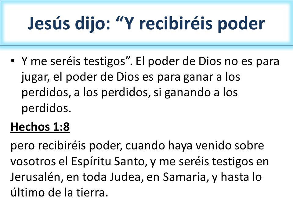 Jesús dijo: Y recibiréis poder Y me seréis testigos. El poder de Dios no es para jugar, el poder de Dios es para ganar a los perdidos, a los perdidos,