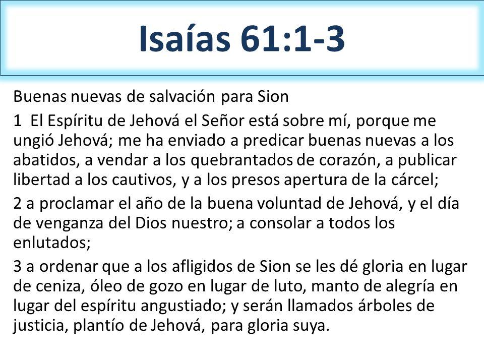 Isaías 61:1-3 Buenas nuevas de salvación para Sion 1 El Espíritu de Jehová el Señor está sobre mí, porque me ungió Jehová; me ha enviado a predicar bu