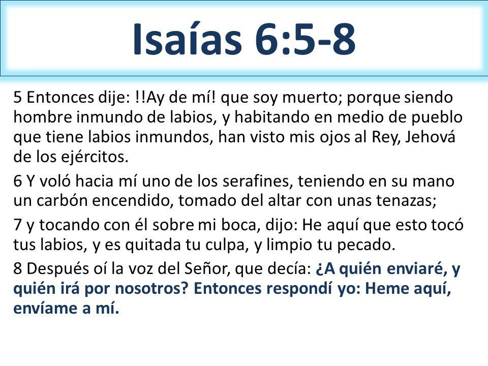 Isaías 6:5-8 5 Entonces dije: !!Ay de mí! que soy muerto; porque siendo hombre inmundo de labios, y habitando en medio de pueblo que tiene labios inmu