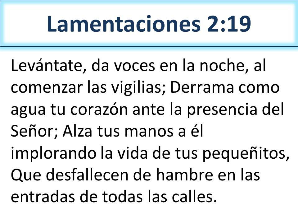 Lamentaciones 2:19 Levántate, da voces en la noche, al comenzar las vigilias; Derrama como agua tu corazón ante la presencia del Señor; Alza tus manos