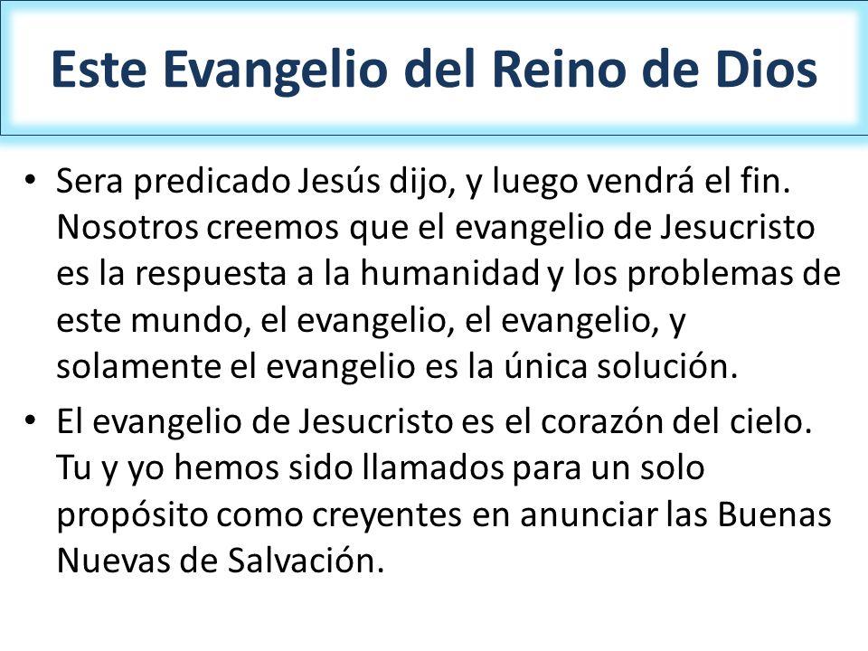 Este Evangelio del Reino de Dios Sera predicado Jesús dijo, y luego vendrá el fin. Nosotros creemos que el evangelio de Jesucristo es la respuesta a l