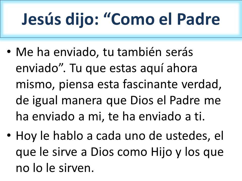 Jesús dijo: Como el Padre Me ha enviado, tu también serás enviado. Tu que estas aquí ahora mismo, piensa esta fascinante verdad, de igual manera que D