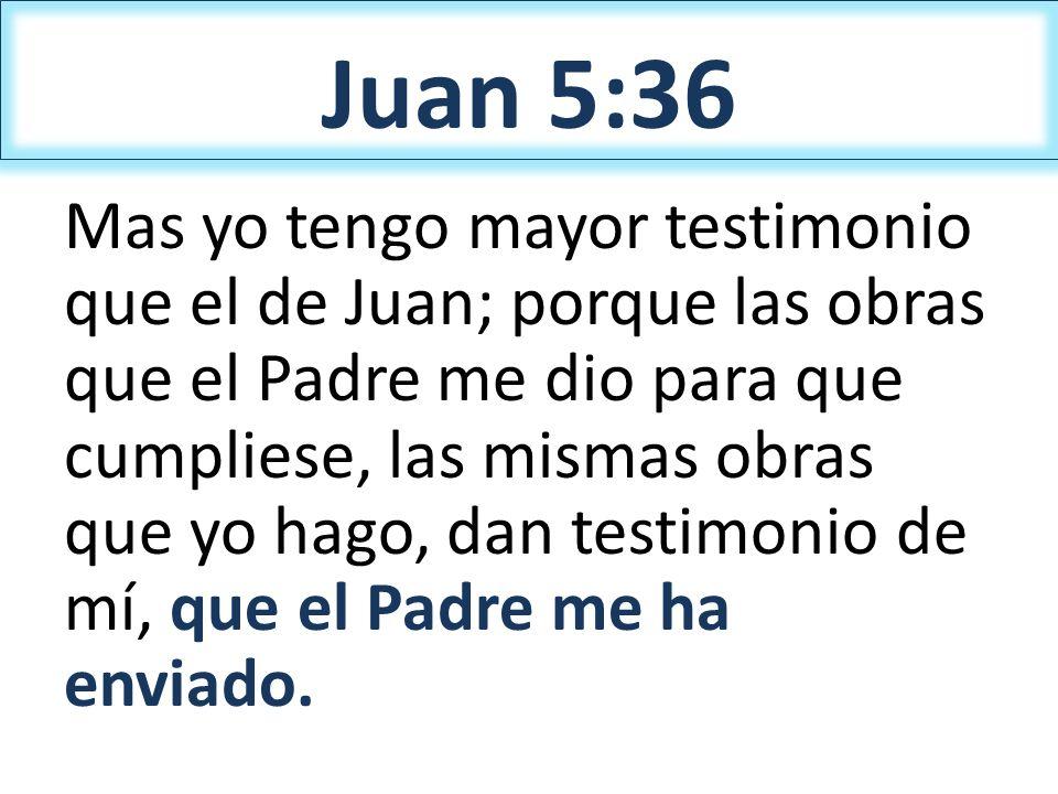 Juan 5:36 Mas yo tengo mayor testimonio que el de Juan; porque las obras que el Padre me dio para que cumpliese, las mismas obras que yo hago, dan tes
