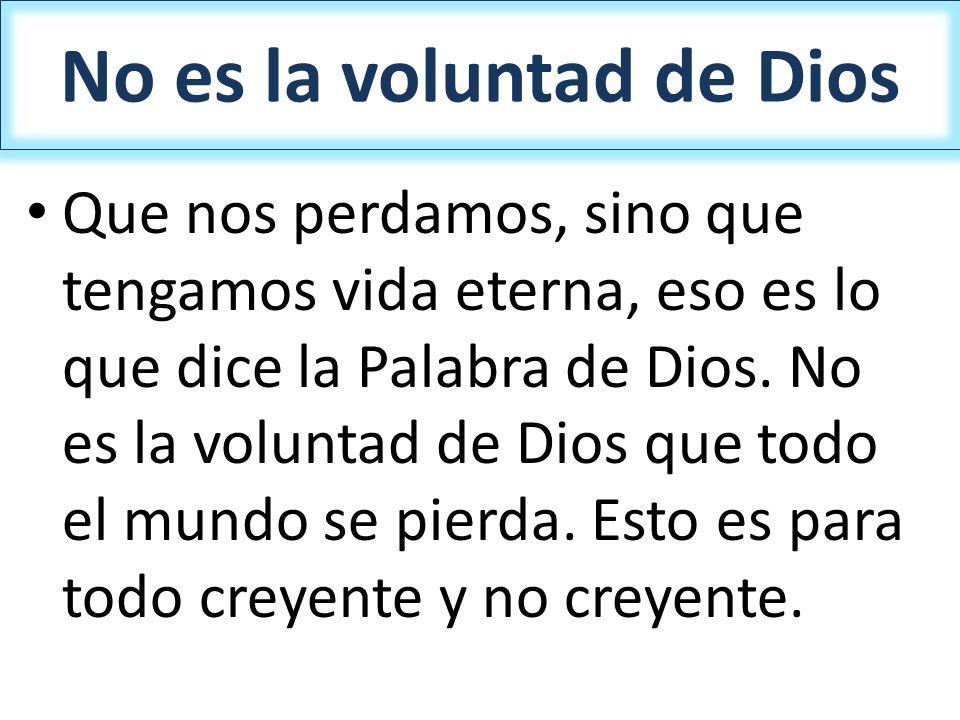 No es la voluntad de Dios Que nos perdamos, sino que tengamos vida eterna, eso es lo que dice la Palabra de Dios. No es la voluntad de Dios que todo e
