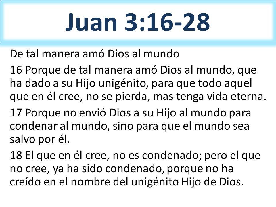 Juan 3:16-28 De tal manera amó Dios al mundo 16 Porque de tal manera amó Dios al mundo, que ha dado a su Hijo unigénito, para que todo aquel que en él