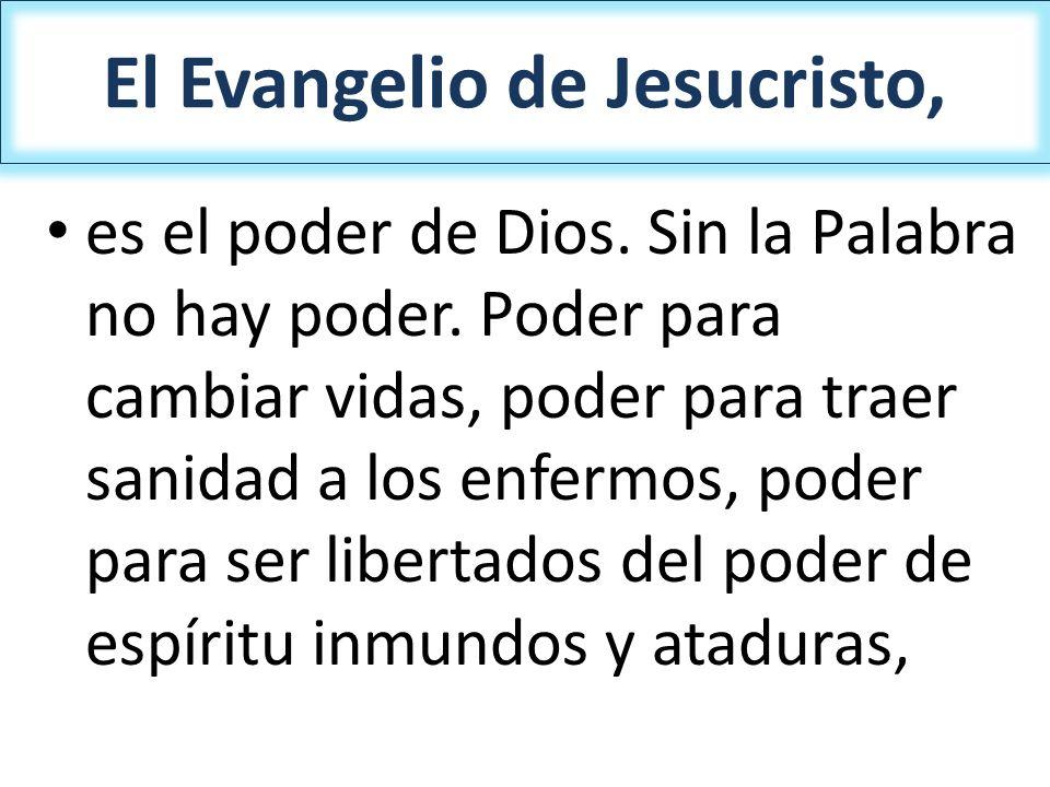 El Evangelio de Jesucristo, es el poder de Dios. Sin la Palabra no hay poder. Poder para cambiar vidas, poder para traer sanidad a los enfermos, poder