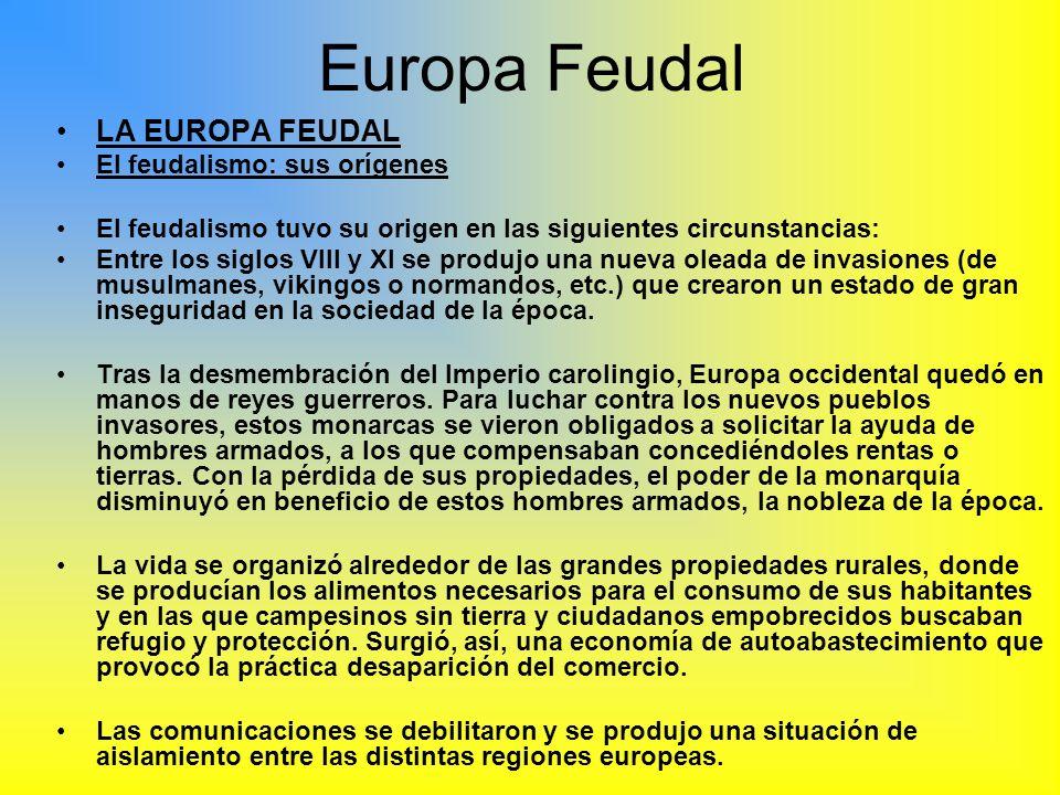 Europa Feudal LA EUROPA FEUDAL El feudalismo: sus orígenes El feudalismo tuvo su origen en las siguientes circunstancias: Entre los siglos VIII y XI s