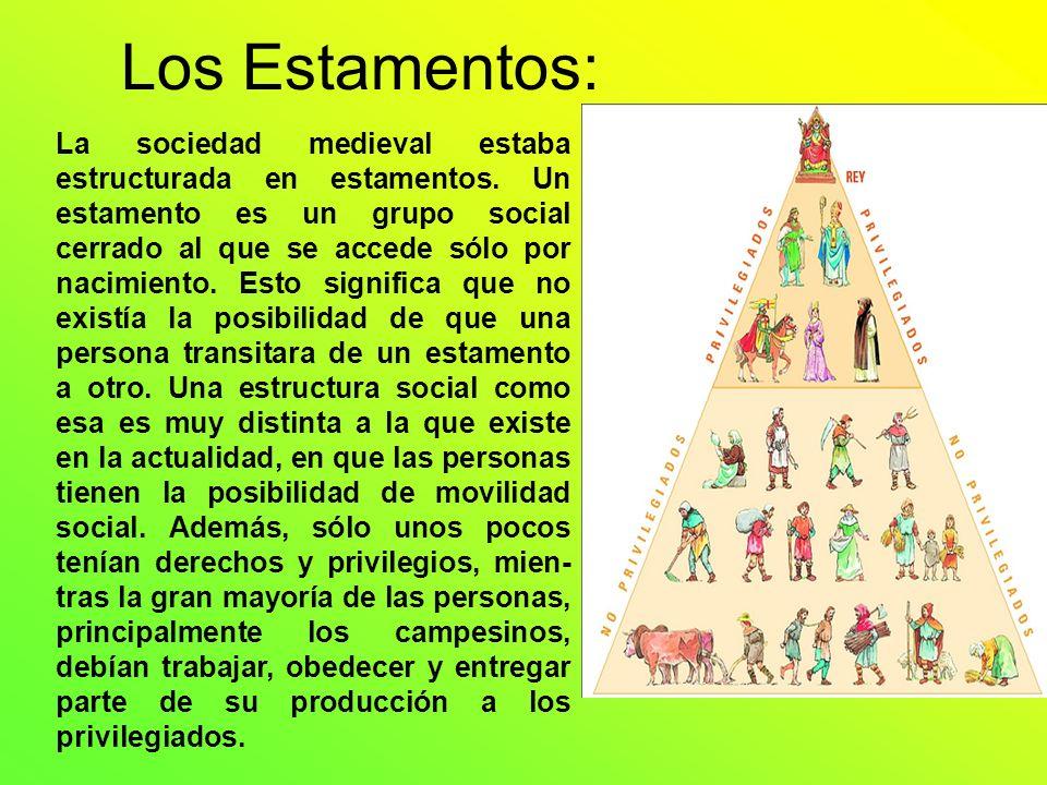 Los Estamentos: La sociedad medieval estaba estructurada en estamentos. Un estamento es un grupo social cerrado al que se accede sólo por nacimiento.