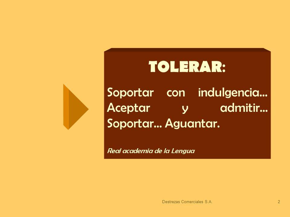 Destrezas Comerciales S.A.2 TOLERAR : Soportar con indulgencia... Aceptar y admitir... Soportar… Aguantar. Real academia de la Lengua