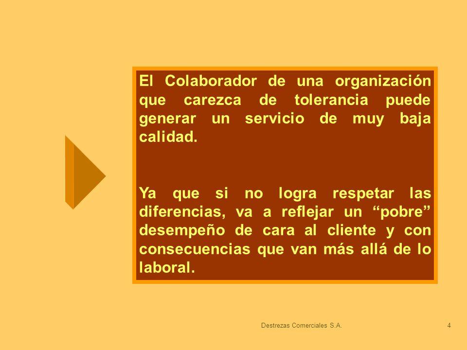 Destrezas Comerciales S.A.4 El Colaborador de una organización que carezca de tolerancia puede generar un servicio de muy baja calidad. Ya que si no l