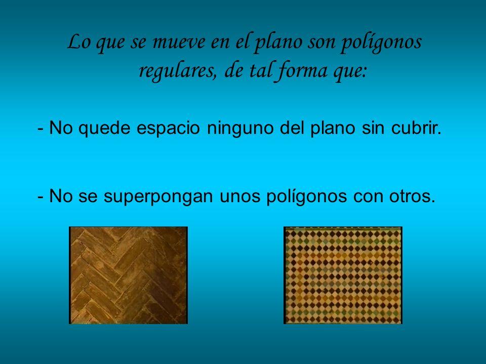 Lo que se mueve en el plano son polígonos regulares, de tal forma que: - No quede espacio ninguno del plano sin cubrir. - No se superpongan unos políg