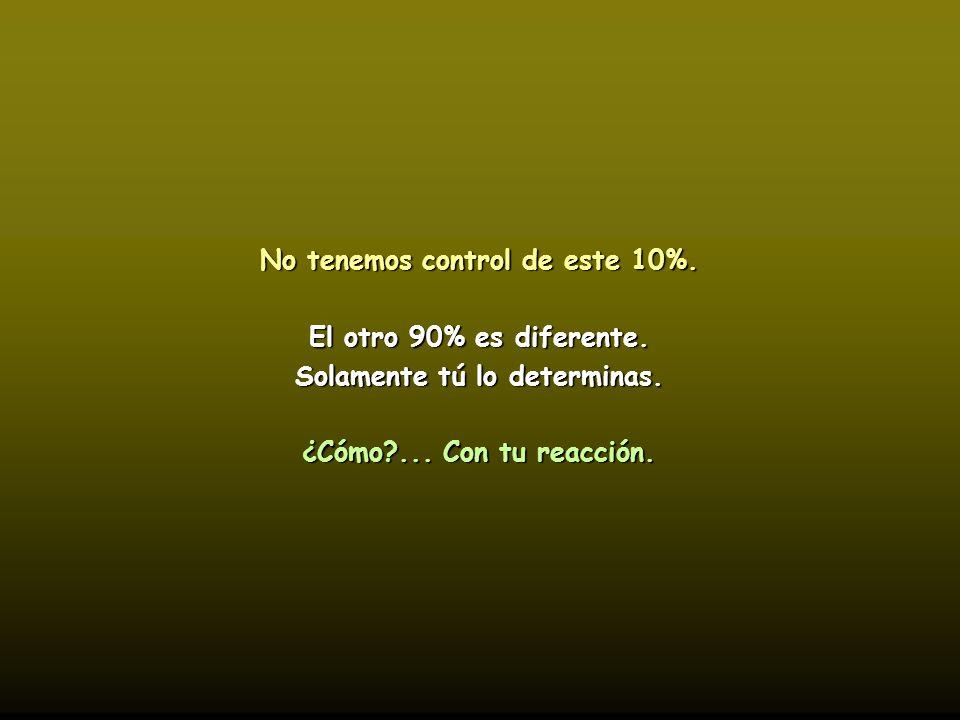 No tenemos control de este 10%.El otro 90% es diferente.