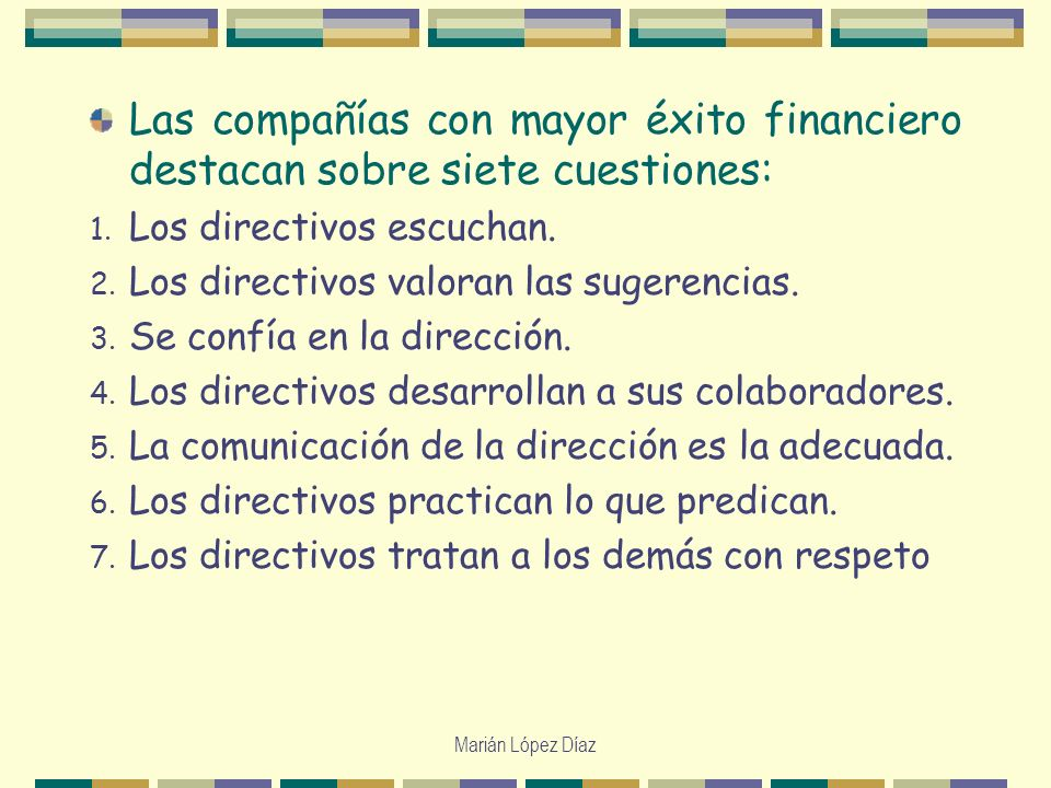Marián López Díaz Las compañías con mayor éxito financiero destacan sobre siete cuestiones: 1. Los directivos escuchan. 2. Los directivos valoran las