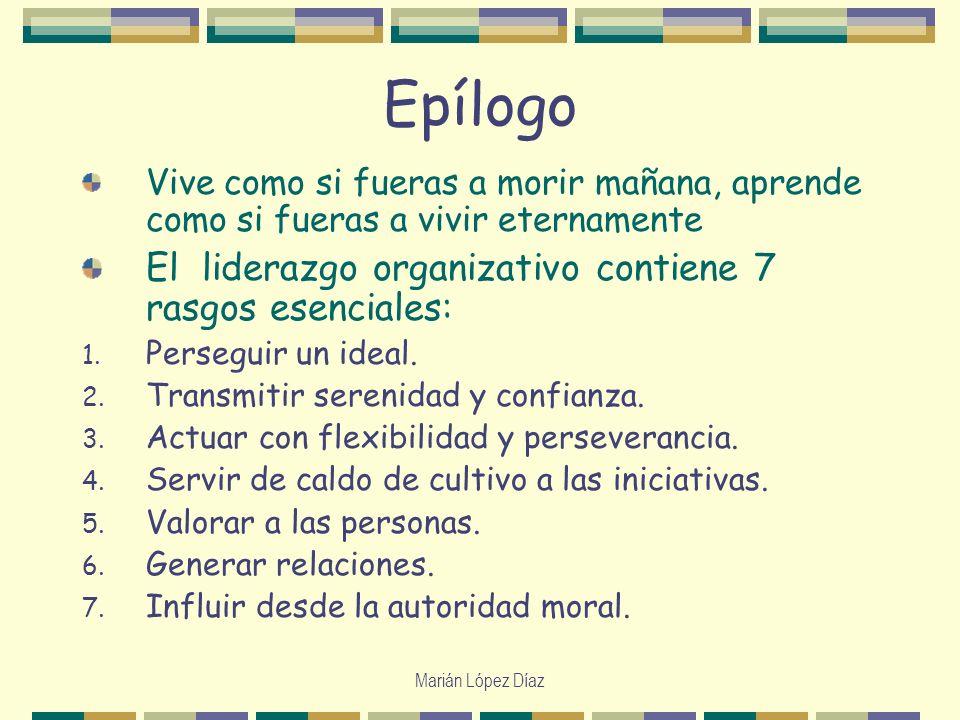 Marián López Díaz Epílogo Vive como si fueras a morir mañana, aprende como si fueras a vivir eternamente El liderazgo organizativo contiene 7 rasgos e
