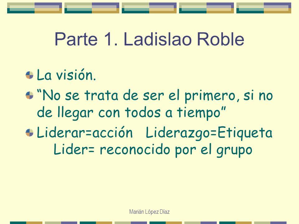 Marián López Díaz Parte 1. Ladislao Roble La visión. No se trata de ser el primero, si no de llegar con todos a tiempo Liderar=acción Liderazgo=Etique