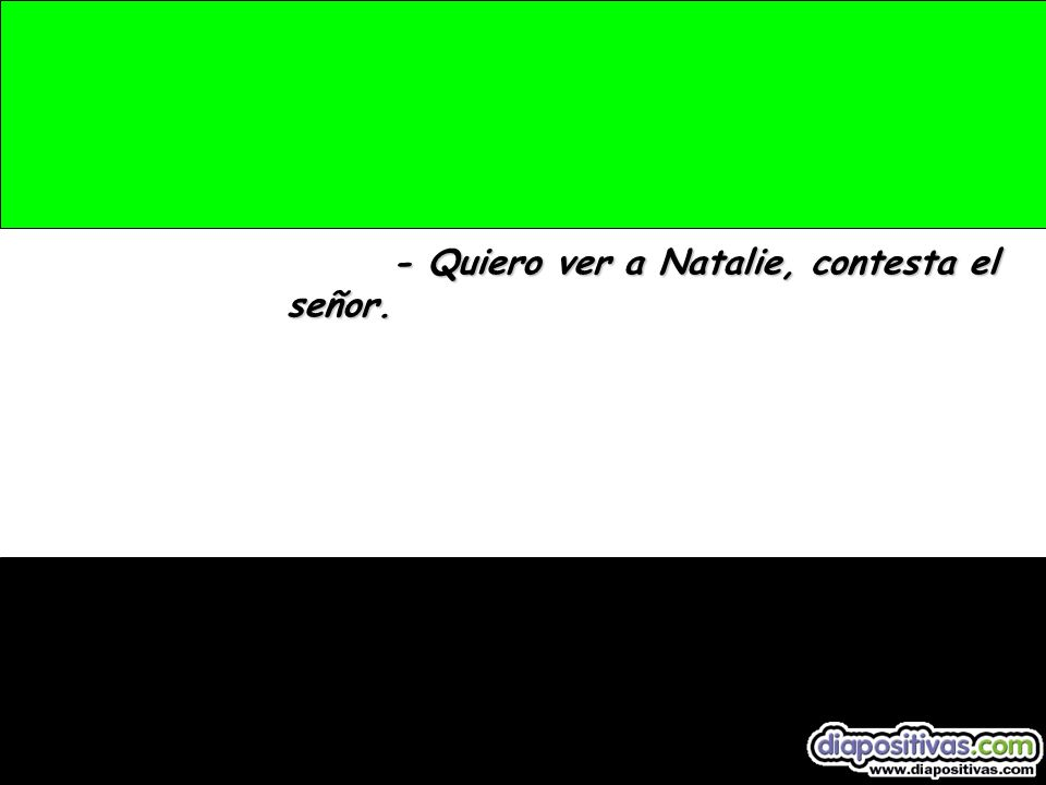 - Quiero ver a Natalie, contesta el señor.