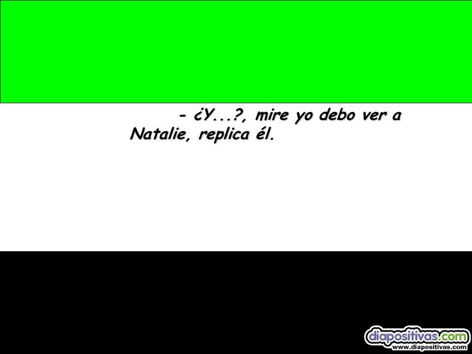 - ¿Y...?, mire yo debo ver a Natalie, replica él.