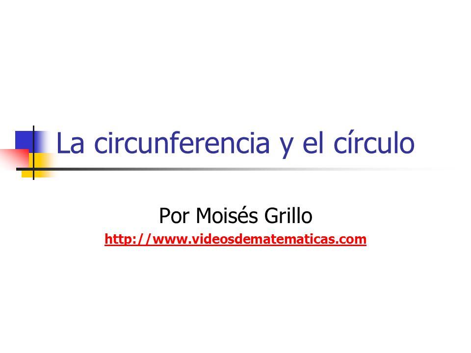 La circunferencia y el círculo Por Moisés Grillo http://www.videosdematematicas.com