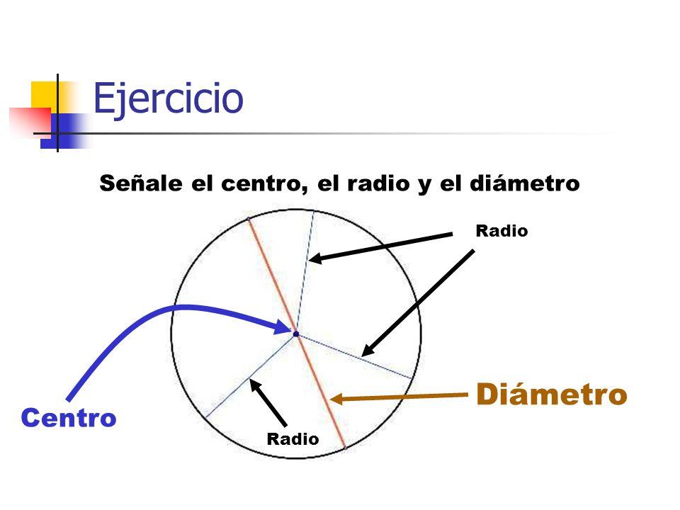 Ejercicio Señale el centro, el radio y el diámetro Centro Diámetro Radio