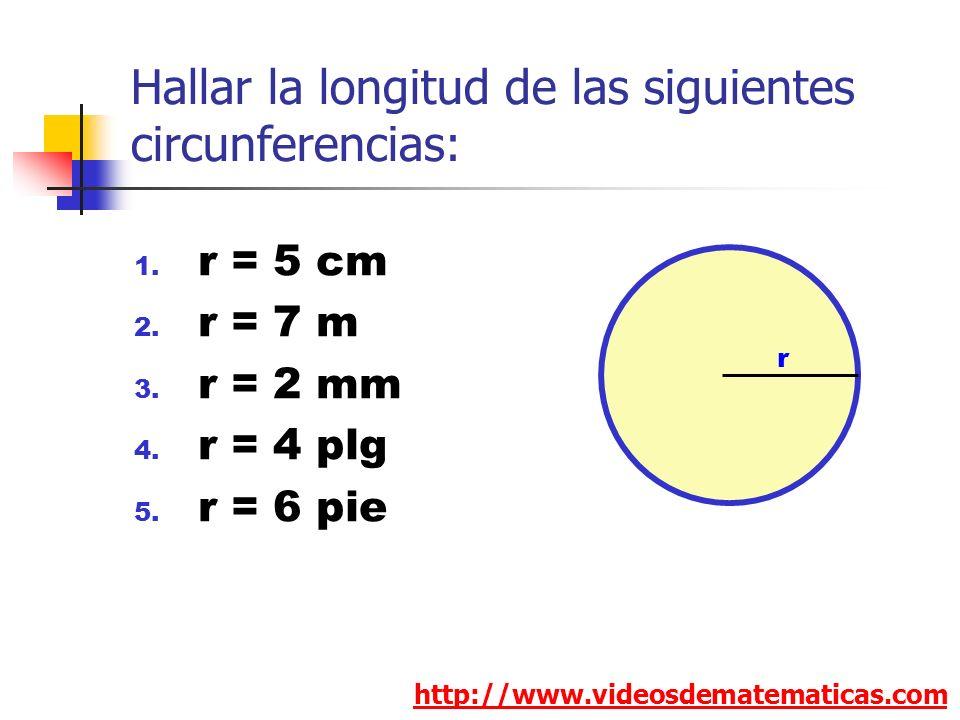 Hallar la longitud de las siguientes circunferencias: 1. r = 5 cm 2. r = 7 m 3. r = 2 mm 4. r = 4 plg 5. r = 6 pie http://www.videosdematematicas.com